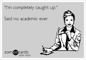 I'm all caught up, said no academic ever.